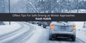 Nash Habib Offers Tips For Safe Driving as Winter Approaches